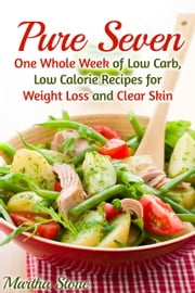 Pure Seven: One Whole Week of Low Carb, Low Calorie Recipes for Weight Loss and Clear Skin ebook by Martha Stone