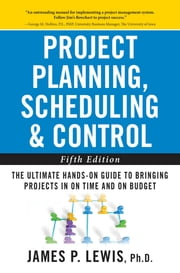 Project Planning, Scheduling, and Control: The Ultimate Hands-On Guide to Bringing Projects in On Time and On Budget , Fifth Edition - The Ultimate Hands-On Guide to Bringing Projects in On Time and On Budget ebook by James Lewis