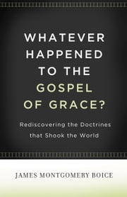 Whatever Happened to The Gospel of Grace? - Rediscovering the Doctrines That Shook the World ebook by James Montgomery Boice, Lane T. Dennis, Eric J. Alexander