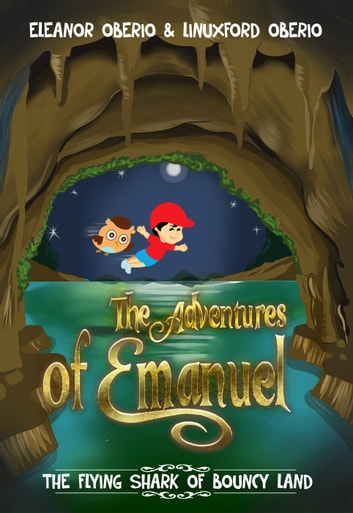The Adventures of Emanuel: The Flying Shark of Bouncy Land - The Adventures of Emanuel ebook by Eleanor Oberio,Linuxford Oberio