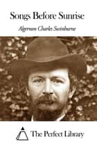 Songs Before Sunrise ebook by Algernon Charles Swinburne