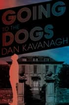 Going to the Dogs ebook by Dan Kavanagh