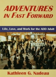 Adventures In Fast Forward - Life, Love and Work for the Add Adult ebook by Kathleen G. Nadeau