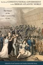 The Rise of Constitutional Government in the Iberian Atlantic World - The Impact of the Cádiz Constitution of 1812 ebook by Scott Eastman, Natalia Sobrevilla Perea, Gregorio Alonso,...