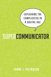 Supercommunicator - Explaining the Complicated So Anyone Can Understand ebook by Frank J. Pietrucha