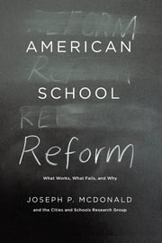 American School Reform - What Works, What Fails, and Why ebook by Joseph P. McDonald,Cities and Schools Research Group