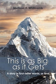 This Is as Big as It Gets - A Story in Four-Letter Words, or Less! ebook by Michael R. Whitcomb