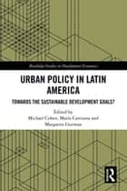Urban Policy in Latin America - Towards the Sustainable Development Goals? ebook by Michael Cohen, Maria Carrizosa, Margarita Gutman