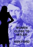 Women Close To Hitler ebook by Ken Ford