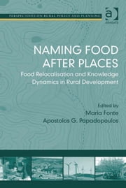 Naming Food After Places - Food Relocalisation and Knowledge Dynamics in Rural Development ebook by Dr Apostolos G Papadopoulos,Dr Maria Fonte,Professor Henry Buller,Professor Owen Furuseth,Professor Andrew W Gilg,Professor Mark Lapping