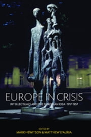 Europe in Crisis - Intellectuals and the European Idea, 1917-1957 ebook by Mark Hewitson,Matthew D'Auria