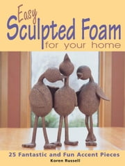 Easy Sculpted Foam for Your Home: 25 Fantastic and Fun Accent Pieces ebook by Koren Russell