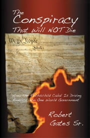 The Conspiracy That Will Not Die: How the Rothschild Cabal Is Driving America into One World Government ebook by Robert Gates, Sr.