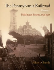 The Pennsylvania Railroad, Volume 1 - Building an Empire, 1846-1917 ebook by Albert J. Churella