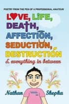 Love, Life, Death, Affection, Seduction, Destruction & Everything in Between ebook by Nathan Shepka