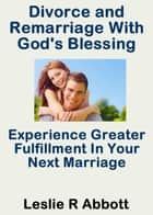 Divorce and Remarriage With God's Blessing ebook by Leslie Abbott