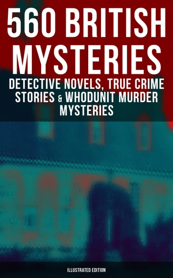 560 British Mysteries: Detective Novels, True Crime Stories & Whodunit Murder Mysteries (Illustrated Edition) - Complete Sherlock Holmes, Father Brown, Four Just Men Series, Dr. Thorndyke Series, Bulldog Drummond Adventures, Martin Hewitt Cases, Max Carrados Stories and many more ebook by Arthur Conan Doyle,Edgar Wallace,Wilkie Collins,Ethel Lina White,Annie Haynes,R. Austin Freeman,H. C. McNeile,G. K. Chesterton,Arthur Morrison,Ernest Bramah,Victor L. Whitechurch,Thomas W. Hanshew,E. W. Hornung,J. S. Fletcher,Rober Barr,Frank Froest,C. N. Williamson,A. M. Williamson,Isabel Ostander