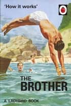 How it Works: The Brother ebook by Jason Hazeley, Joel Morris