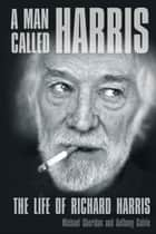 Man Called Harris - The Life of Richard Harris ebook by Michael Sheridan, Anthony Galvin