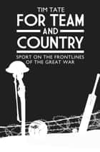 For Team and Country - Sport on the Frontlines of the Great War eBook by Tim Tate