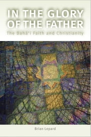 In the Glory of the Father - The Bahai Faith and Christianity ebook by Brian D. Lepard
