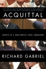 Acquittal - An Insider Reveals the Stories and Strategies Behind Today's Most Infamous Verdi cts ebook by Richard Gabriel