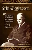 Smith Wigglesworth - The Man Who Walked In The Miraculous And Preached Only Believe ebook by Wigglesworth, Smith, Liardon,...