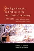 Theology, Rhetoric, and Politics in the Eucharistic Controversy, 1078-1079 ebook by Charles Radding, Francis Newton