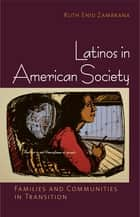 Latinos in American Society - Families and Communities in Transition ebook by Ruth Enid Zambrana