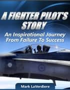 A Fighter Pilot's Story: An Inspirational Journey from Failure to Success ebook by Mark LaVerdiere
