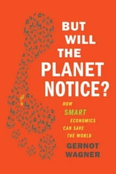But Will the Planet Notice? - How Smart Economics Can Save the World ebook by Gernot Wagner