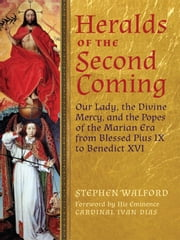 Heralds of the Second Coming - Our Lady, the Divine Mercy, and the Popes of the Marian Era from Blessed Pius IX to Benedict XVI ebook by Stephen Walford