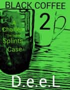 "Black Coffee 2: A Charles ""The Solver"" Splints Case ebook by D.e.e.L"
