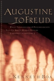 Augustine to Freud: What Theologians & Psychologists Tell Us About Human Nature—and Why It Matters ebook by Kenneth Boa
