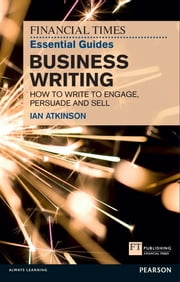 FT Essential Guide to Business Writing - How to write to engage, persuade and sell ebook by Ian Atkinson