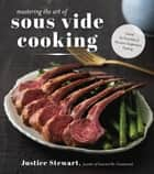 Mastering the Art of Sous Vide - Unlock the Versatility of Precision Temperature Cooking ebook by Justice Stewart