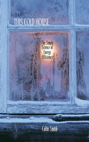 This Cold House - The Simple Science of Energy Efficiency ebook by Colin Smith