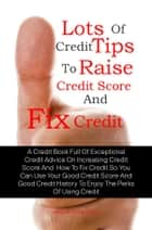 Lots Of Credit Tips To Raise Credit Score And Fix Credit ebook by Jewel K. Richardson