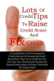 Lots Of Credit Tips To Raise Credit Score And Fix Credit - A Credit Book Full Of Exceptional Credit Advice On Increasing Credit Score And  How To Fix Credit So You Can Use Your Good Credit Score And Good Credit History To Enjoy The Perks Of Using Credit ebook by Jewel K. Richardson
