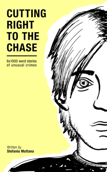 Cutting Right to the Chase Vol.1: 6x1000 word stories of unusual crimes ebook by Stefania Mattana
