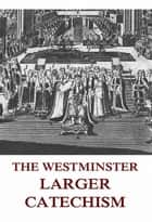 The Westminster Larger Catechism ebook by Jazzybee Verlag, Johann Peter Kirsch