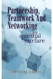 PARTNERSHIP, TEAMWORK AND NETWORKING - IN SPIRITUAL WARFARE ebook by Onyechi Daniel