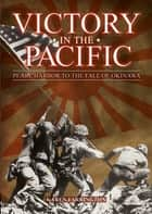 Victory in the Pacific - Pearl Harbour to the Fall of Okinawa ebook by Karen Farrington