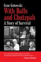 With Balls and Chutzpah - A Story of Survival ebook by Gene Gutowski
