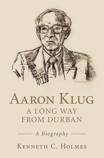 Aaron Klug - A Long Way from Durban - A Biography ebook by Kenneth C. Holmes
