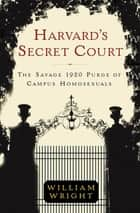 Harvard's Secret Court - The Savage 1920 Purge of Campus Homosexuals ebook by William Wright