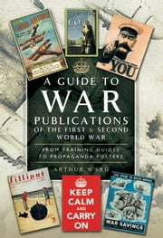 A Guide to War Publications of the First & Second World War - From Training Guides yo Propaganda Posters ebook by Arthur Ward