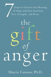 The Gift of Anger: Seven Steps to Uncover the Meaning of Anger and Gain Awareness, True Strength, and Peace ebook by Cannon, Marcia G.