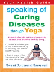 Your Health Guide - Speaking of CURING DISEASES THROUGH YOGA ebook by Swami Durganand Saraswati
