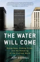 The Water Will Come - Rising Seas, Sinking Cities and the Remaking of the Civilized World ebook by Jeff Goodell